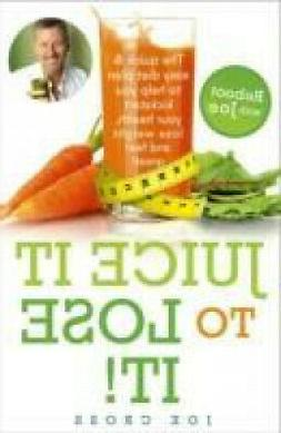 Juice It to Lose It: Lose Weight and Feel Great in Just 5 Da