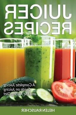 Juicer Recipes: A Complete Juicing Guide On Juicing And The